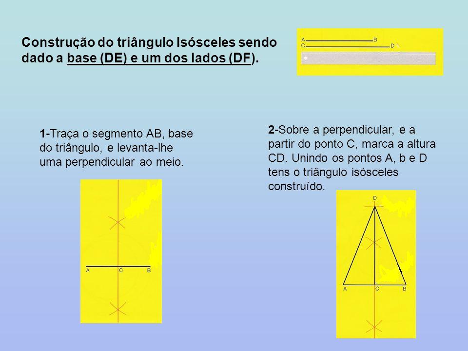 Construção do triângulo Isósceles sendo dado a base (DE) e um dos lados (DF). 1-Traça o segmento AB, base do triângulo, e levanta-lhe uma perpendicula