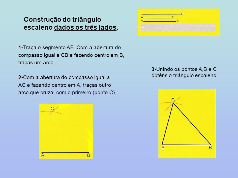 Construção do triângulo escaleno dados os três lados. 1-Traça o segmento AB. Com a abertura do compasso igual a CB e fazendo centro em B, traças um ar