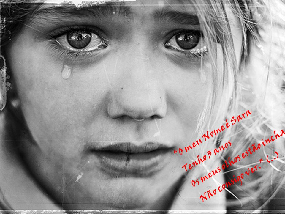 O meu Nome é Sara Tenho 3 anos Os meus olhos estão inchados Não consigo ver. (..)