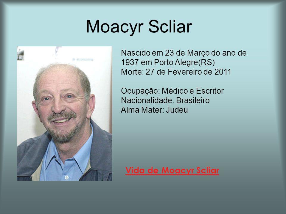 Moacyr Scliar Vida de Moacyr Scliar Nascido em 23 de Março do ano de 1937 em Porto Alegre(RS) Morte: 27 de Fevereiro de 2011 Ocupação: Médico e Escrit