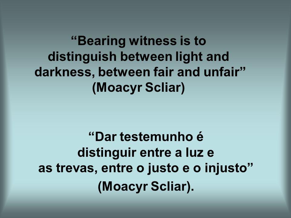 Dar testemunho é distinguir entre a luz e as trevas, entre o justo e o injusto (Moacyr Scliar). Bearing witness is to distinguish between light and da