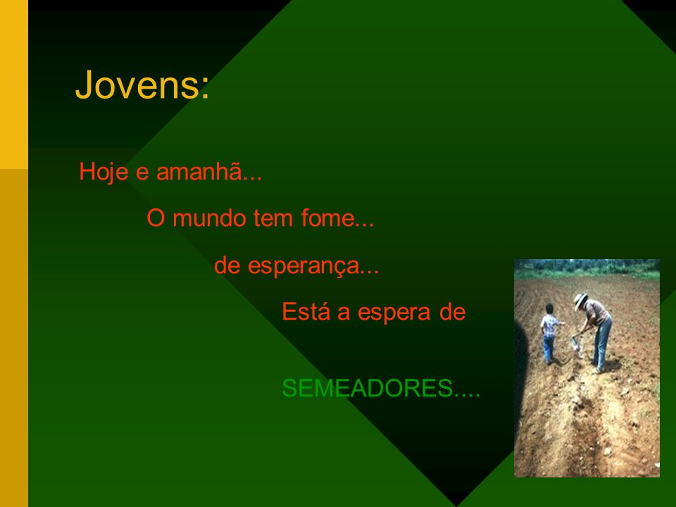 Jovens: Hoje e amanhã... O mundo tem fome... de esperança... Está a espera de SEMEADORES....