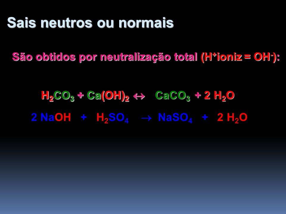 Sais neutros ou normais Sais neutros ou normais São obtidos por neutralização total (H + ioniz = OH - ): H 2 CO 3 + Ca(OH) 2 H 2 CO 3 + Ca(OH) 2 + 2 H