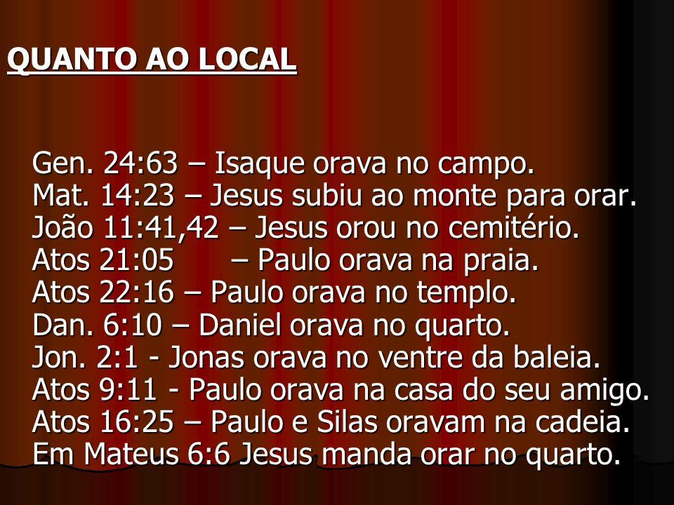 QUANTO AO LOCAL Gen. 24:63 – Isaque orava no campo. Mat. 14:23 – Jesus subiu ao monte para orar. João 11:41,42 – Jesus orou no cemitério. Atos 21:05 –