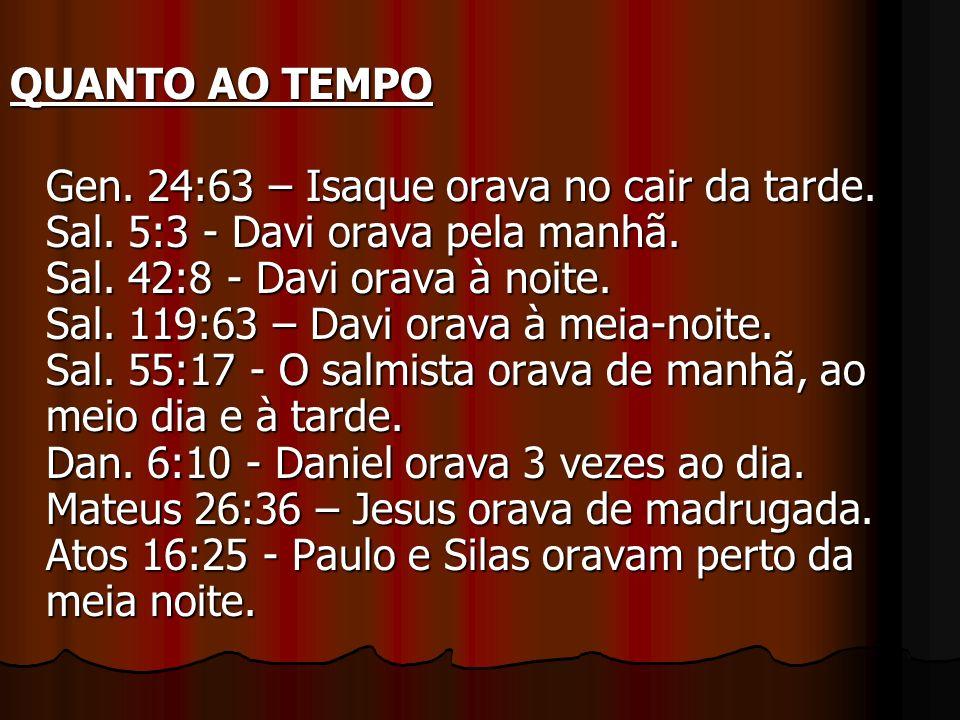 QUANTO AO TEMPO Gen. 24:63 – Isaque orava no cair da tarde. Sal. 5:3 - Davi orava pela manhã. Sal. 42:8 - Davi orava à noite. Sal. 119:63 – Davi orava
