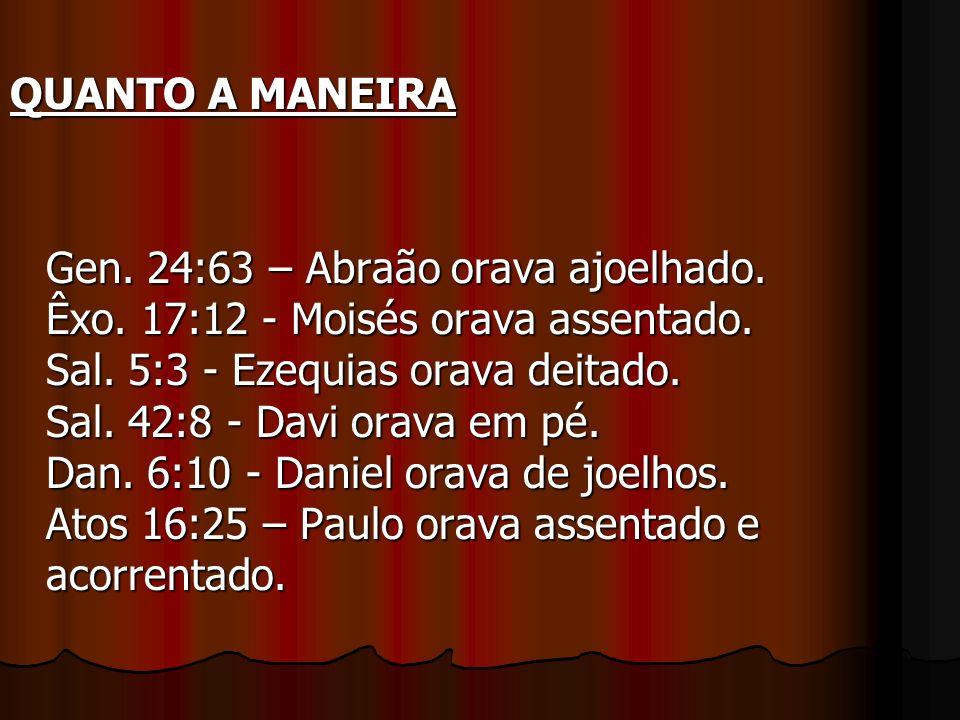 QUANTO A MANEIRA QUANTO A MANEIRA Gen. 24:63 – Abraão orava ajoelhado. Êxo. 17:12 - Moisés orava assentado. Sal. 5:3 - Ezequias orava deitado. Sal. 42