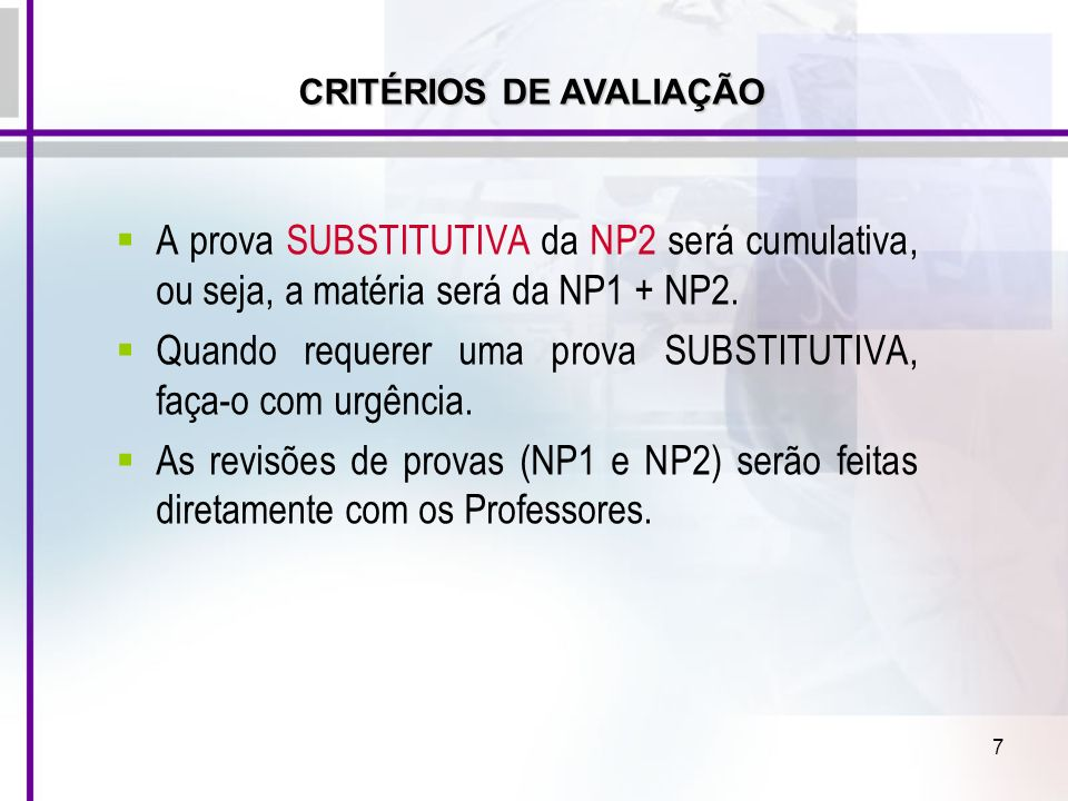 7 A prova SUBSTITUTIVA da NP2 será cumulativa, ou seja, a matéria será da NP1 + NP2. Quando requerer uma prova SUBSTITUTIVA, faça-o com urgência. As r