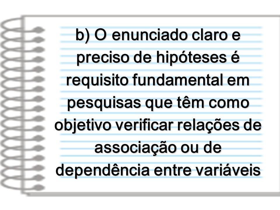 b) O enunciado claro e preciso de hipóteses é requisito fundamental em pesquisas que têm como objetivo verificar relações de associação ou de dependên