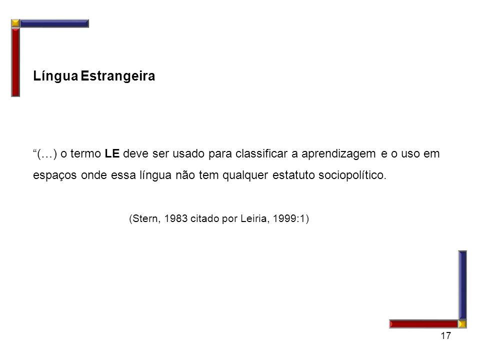 17 Língua Estrangeira (…) o termo LE deve ser usado para classificar a aprendizagem e o uso em espaços onde essa língua não tem qualquer estatuto soci