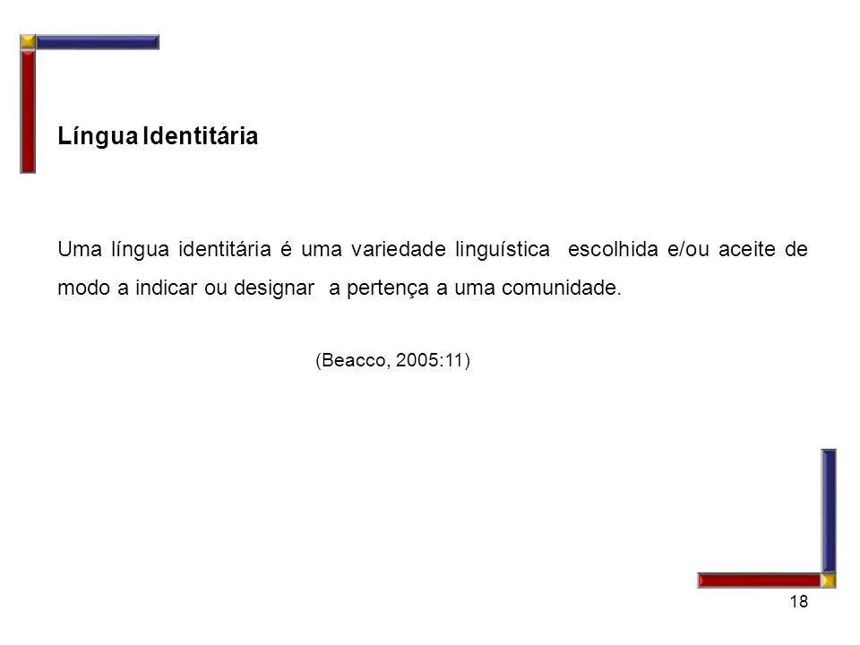 18 Língua Identitária Uma língua identitária é uma variedade linguística escolhida e/ou aceite de modo a indicar ou designar a pertença a uma comunida