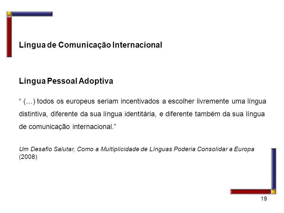 19 Língua de Comunicação Internacional Língua Pessoal Adoptiva (…) todos os europeus seriam incentivados a escolher livremente uma língua distintiva,