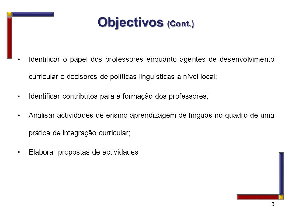 Objectivos (Cont.) Identificar o papel dos professores enquanto agentes de desenvolvimento curricular e decisores de políticas linguísticas a nível lo