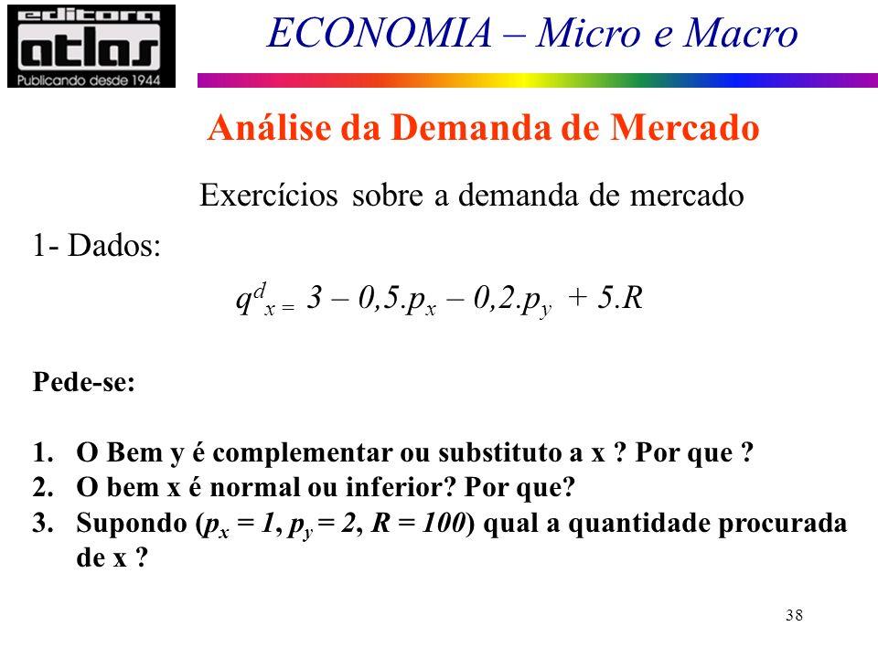 ECONOMIA – Micro e Macro 38 Exercícios sobre a demanda de mercado q d x = 3 – 0,5.p x – 0,2.p y + 5.R 1- Dados: Pede-se: 1.O Bem y é complementar ou s