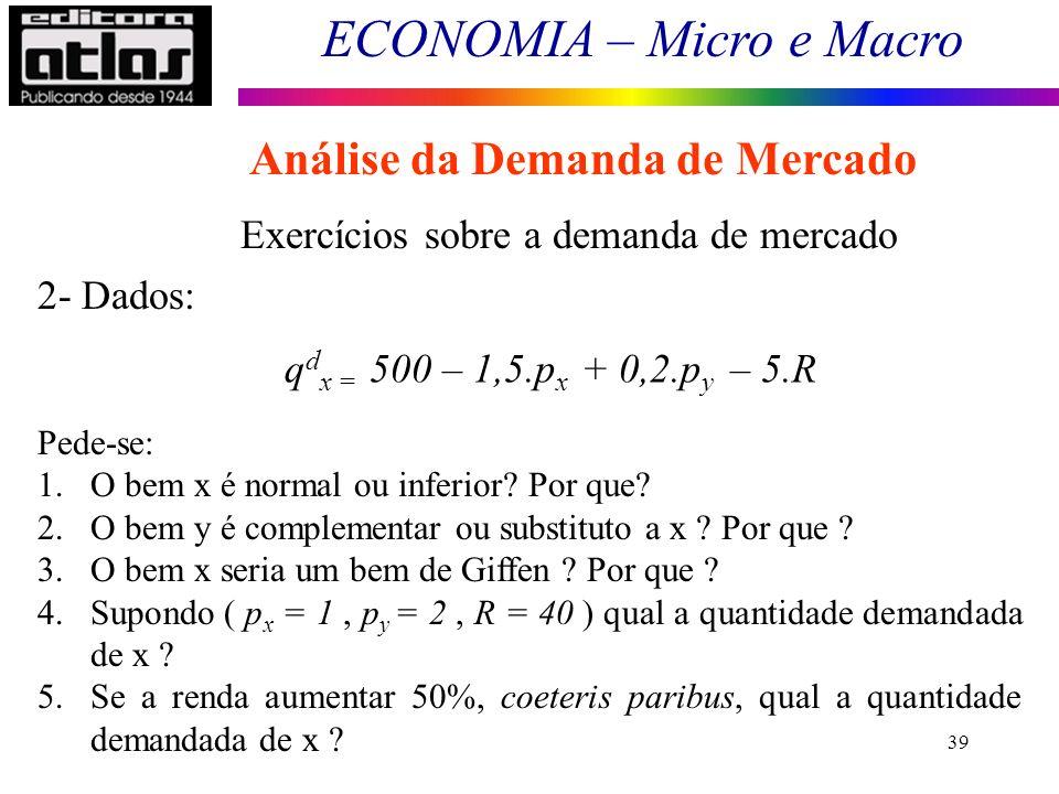 ECONOMIA – Micro e Macro 39 Exercícios sobre a demanda de mercado q d x = 500 – 1,5.p x + 0,2.p y – 5.R 2- Dados: Pede-se: 1.O bem x é normal ou infer