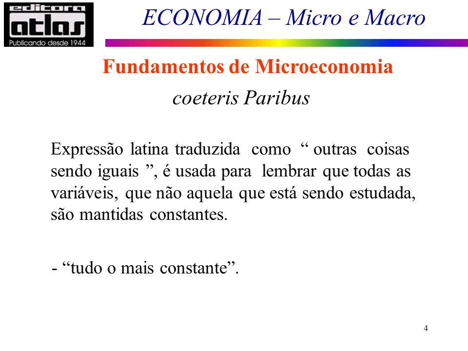ECONOMIA – Micro e Macro 4 Fundamentos de Microeconomia coeteris Paribus Expressão latina traduzida como outras coisas sendo iguais, é usada para lemb
