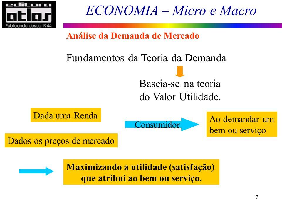 ECONOMIA – Micro e Macro 7 Fundamentos da Teoria da Demanda Baseia-se na teoria do Valor Utilidade. Dada uma Renda Dados os preços de mercado Consumid