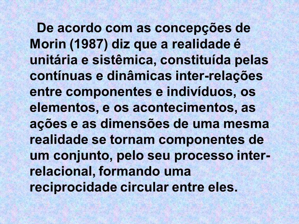 De acordo com as concepções de Morin (1987) diz que a realidade é unitária e sistêmica, constituída pelas contínuas e dinâmicas inter-relações entre c