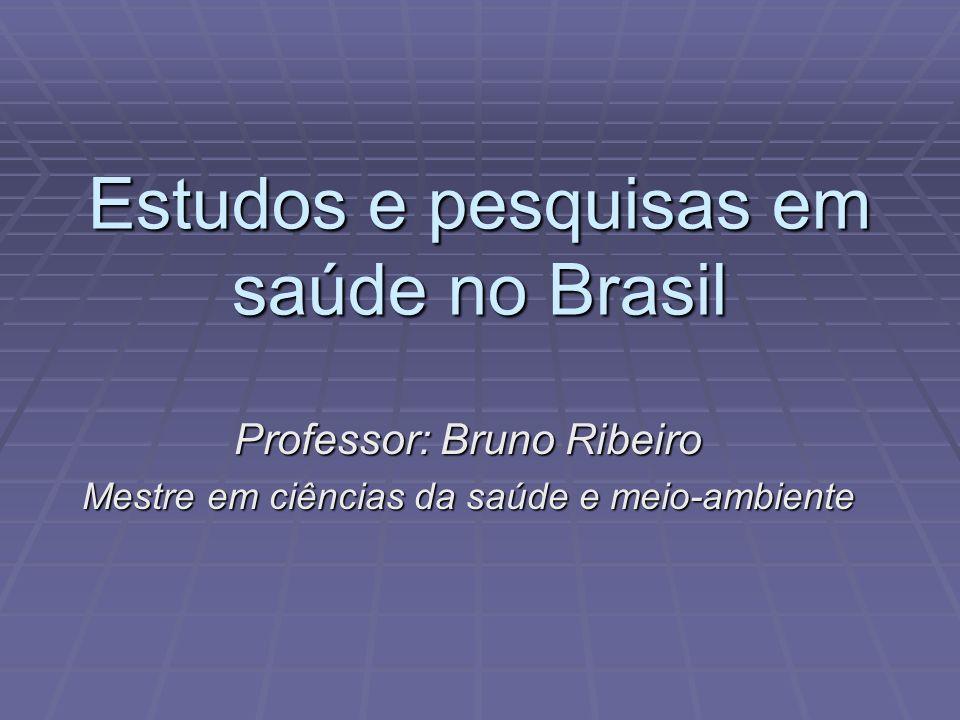 Estudos e pesquisas em saúde no Brasil Professor: Bruno Ribeiro Mestre em ciências da saúde e meio-ambiente