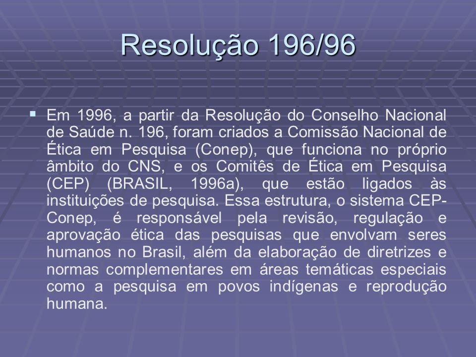 Resolução 196/96 Em 1996, a partir da Resolução do Conselho Nacional de Saúde n. 196, foram criados a Comissão Nacional de Ética em Pesquisa (Conep),