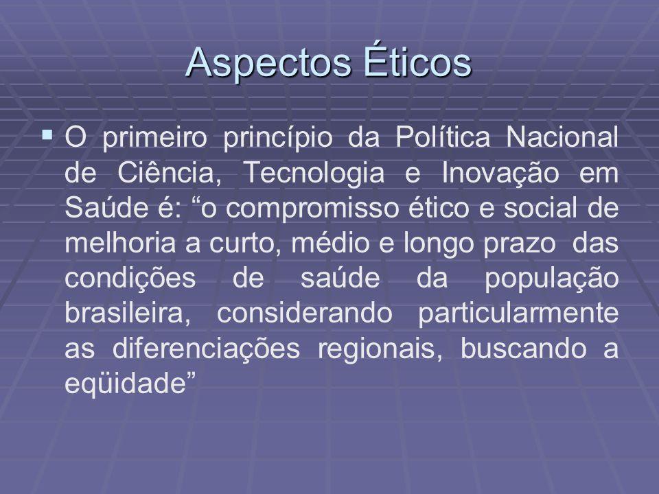 Aspectos Éticos O primeiro princípio da Política Nacional de Ciência, Tecnologia e Inovação em Saúde é: o compromisso ético e social de melhoria a cur