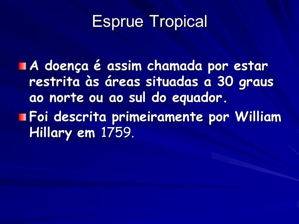 Esprue Tropical A doença é assim chamada por estar restrita às áreas situadas a 30 graus ao norte ou ao sul do equador. Foi descrita primeiramente por