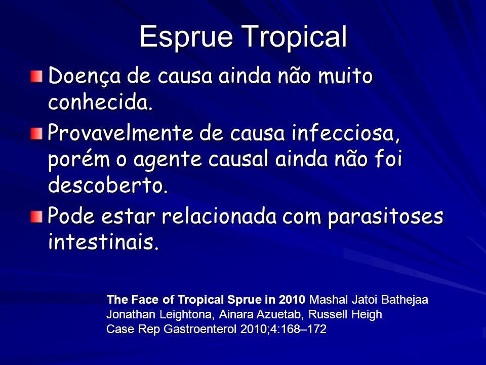 Esprue Tropical Doença de causa ainda não muito conhecida. Provavelmente de causa infecciosa, porém o agente causal ainda não foi descoberto. Pode est