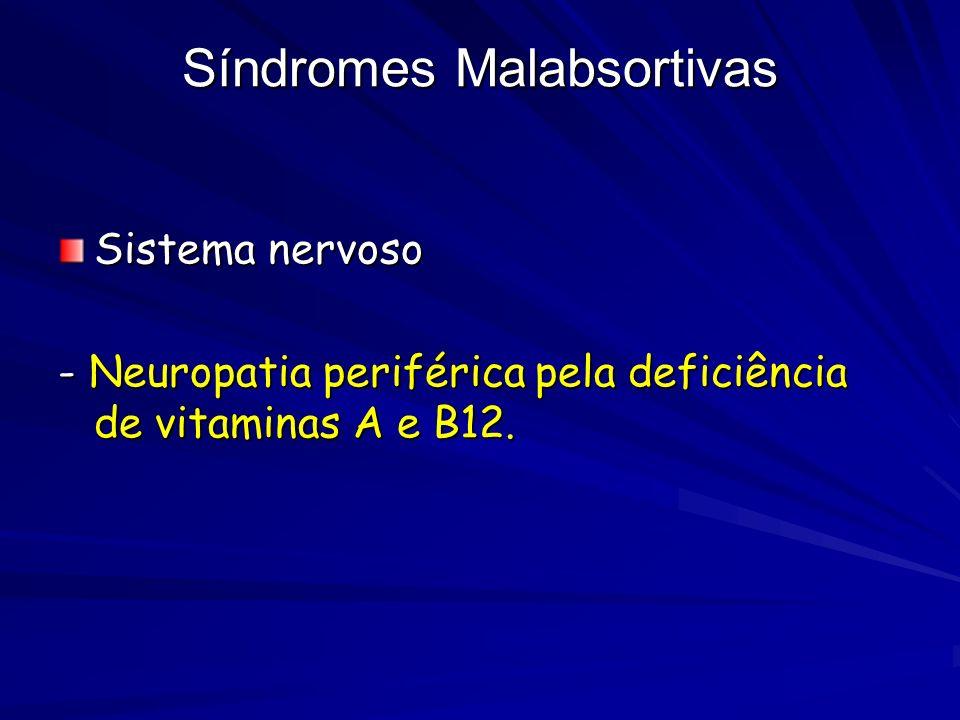 Síndromes Malabsortivas Sistema nervoso - Neuropatia periférica pela deficiência de vitaminas A e B12.