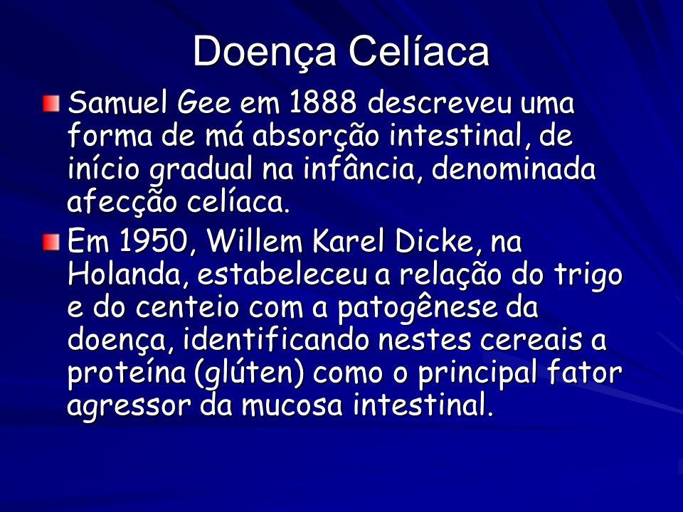 Doença Celíaca Samuel Gee em 1888 descreveu uma forma de má absorção intestinal, de início gradual na infância, denominada afecção celíaca. Em 1950, W