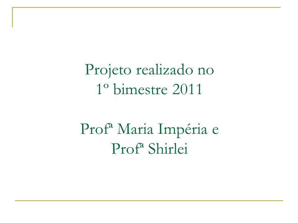 Projeto realizado no 1º bimestre 2011 Profª Maria Impéria e Profª Shirlei