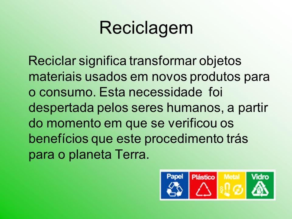 Reciclagem Reciclar significa transformar objetos materiais usados em novos produtos para o consumo. Esta necessidade foi despertada pelos seres human