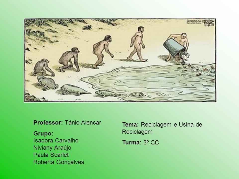 Professor: Tânio Alencar Grupo: Isadora Carvalho Niviany Araújo Paula Scarlet Roberta Gonçalves Tema: Reciclagem e Usina de Reciclagem Turma: 3º CC