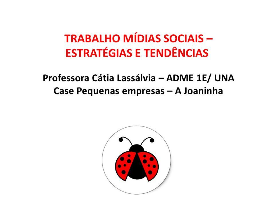 TRABALHO MÍDIAS SOCIAIS – ESTRATÉGIAS E TENDÊNCIAS Professora Cátia Lassálvia – ADME 1E/ UNA Case Pequenas empresas – A Joaninha