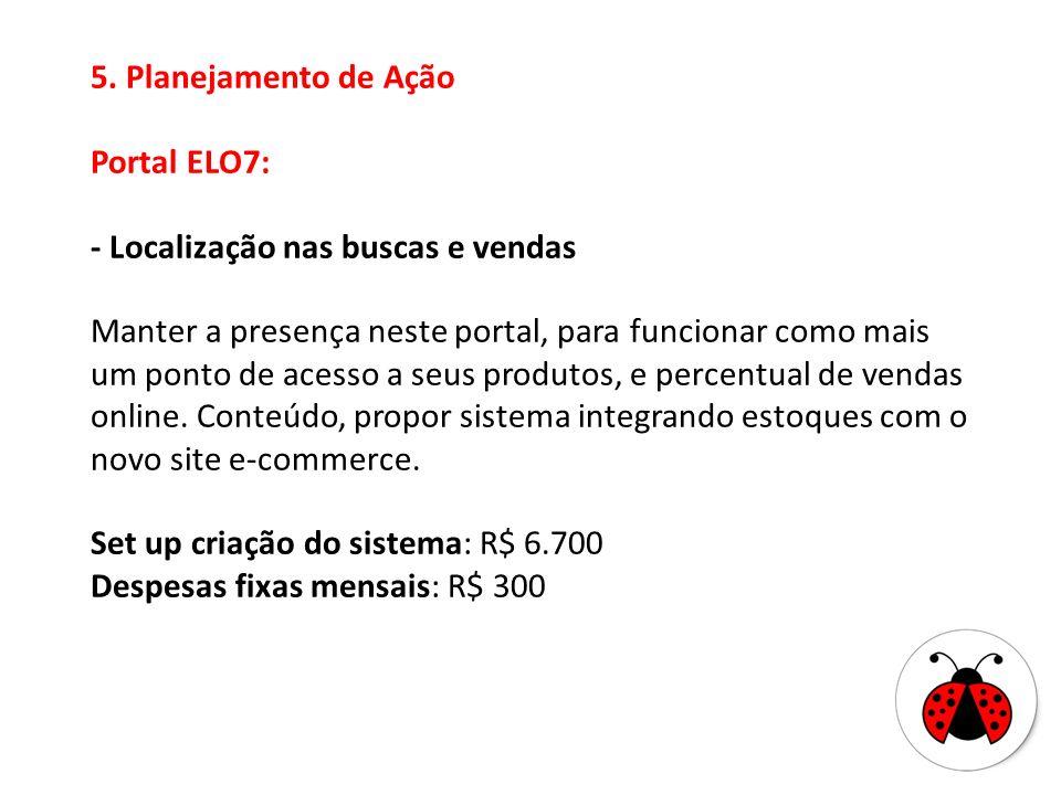 5. Planejamento de Ação Portal ELO7: - Localização nas buscas e vendas Manter a presença neste portal, para funcionar como mais um ponto de acesso a s
