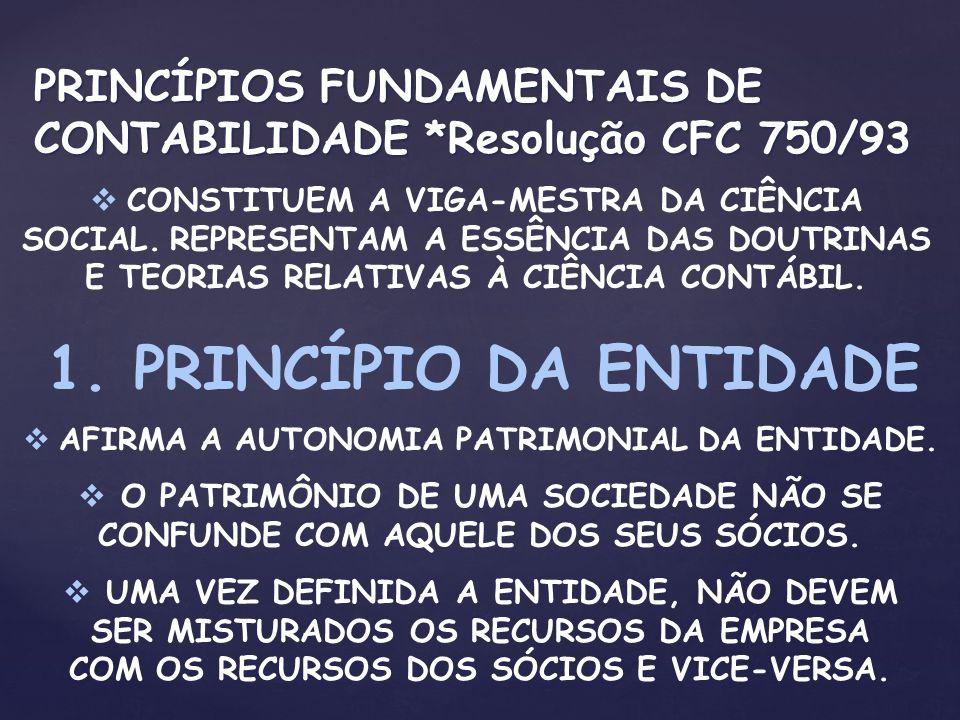 PRINCÍPIOS FUNDAMENTAIS DE CONTABILIDADE *Resolução CFC 750/93 CONSTITUEM A VIGA-MESTRA DA CIÊNCIA SOCIAL. REPRESENTAM A ESSÊNCIA DAS DOUTRINAS E TEOR