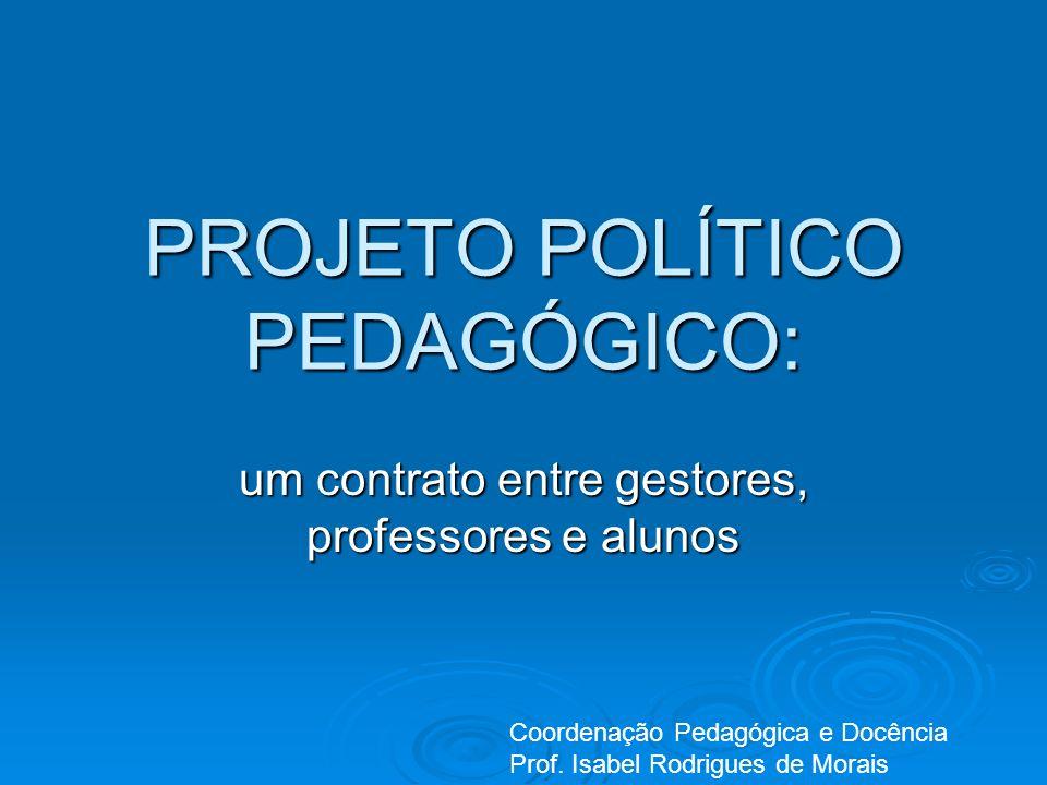 PROJETO POLÍTICO PEDAGÓGICO: um contrato entre gestores, professores e alunos Coordenação Pedagógica e Docência Prof. Isabel Rodrigues de Morais