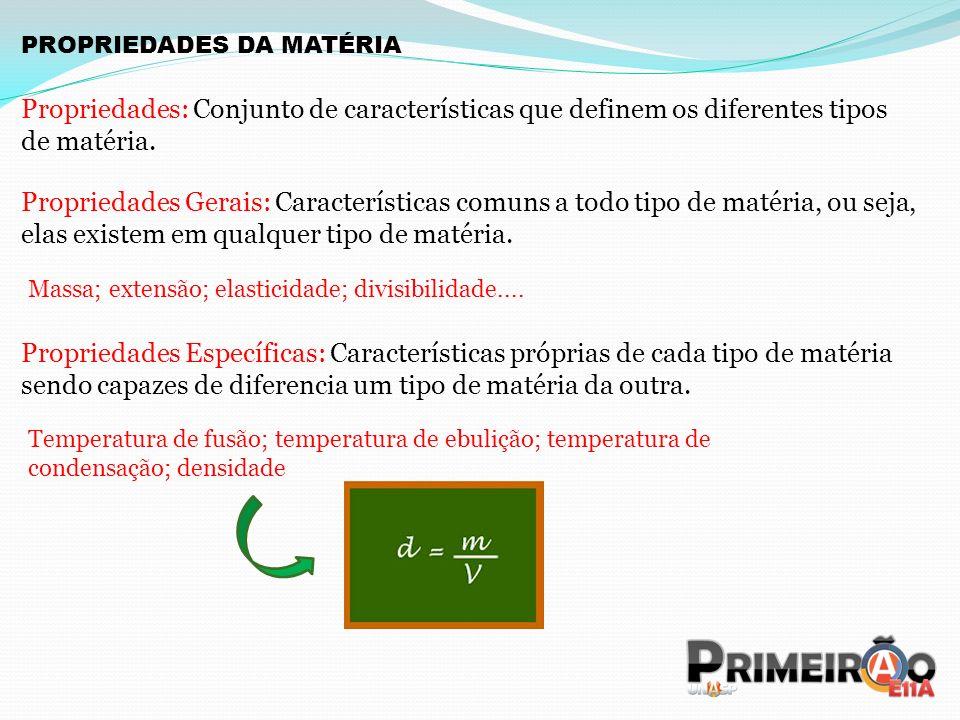PROPRIEDADES DA MATÉRIA Propriedades: Conjunto de características que definem os diferentes tipos de matéria. Propriedades Gerais: Características com