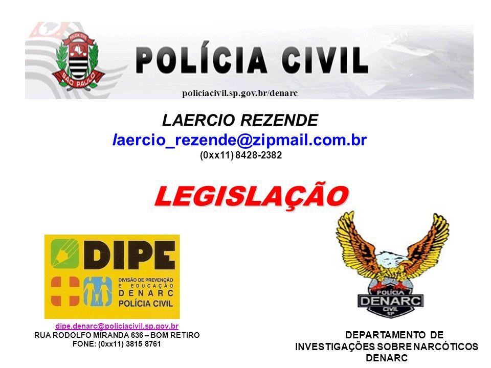 policiacivil.sp.gov.br/denarc LAERCIO REZENDE laercio_rezende@zipmail.com.br (0xx11) 8428-2382 LEGISLAÇÃO LEGISLAÇÃO dipe.denarc@policiacivil.sp.gov.b