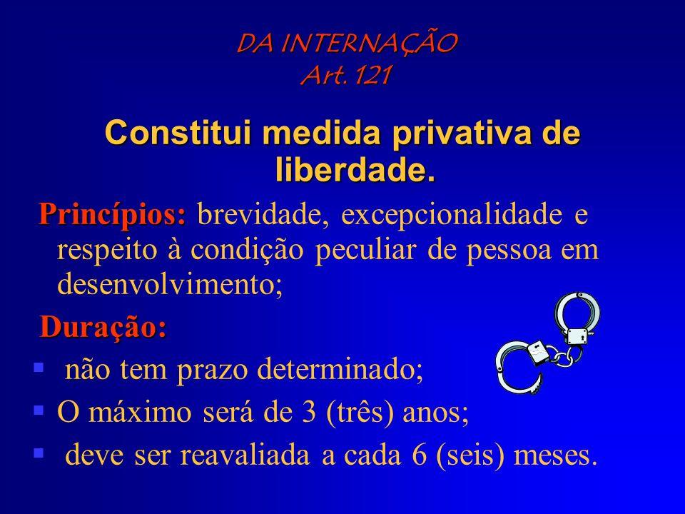 DA INTERNAÇÃO Art. 121 Constitui medida privativa de liberdade. Princípios: Princípios: brevidade, excepcionalidade e respeito à condição peculiar de