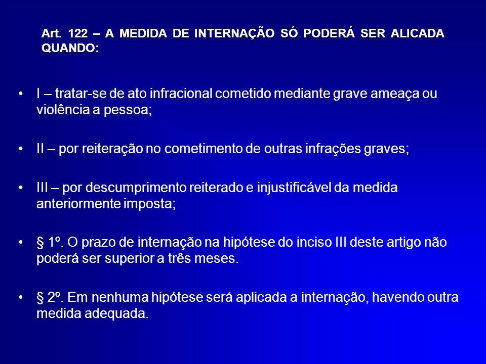 Art. 122 – A MEDIDA DE INTERNAÇÃO SÓ PODERÁ SER ALICADA QUANDO: I – tratar-se de ato infracional cometido mediante grave ameaça ou violência a pessoa;
