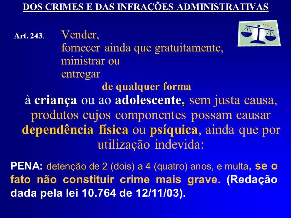DOS CRIMES E DAS INFRAÇÕES ADMINISTRATIVAS Art. 243. Vender, fornecer ainda que gratuitamente, ministrar ou entregar de qualquer forma criançaadolesce