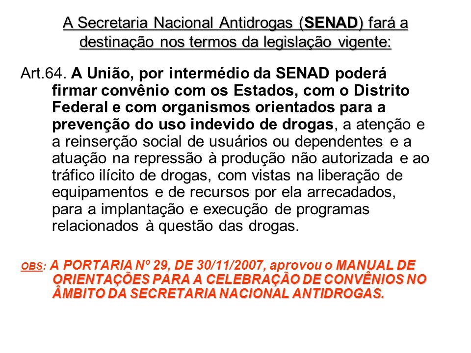 A Secretaria Nacional Antidrogas (SENAD) fará a destinação nos termos da legislação vigente: Art.64. A União, por intermédio da SENAD poderá firmar co