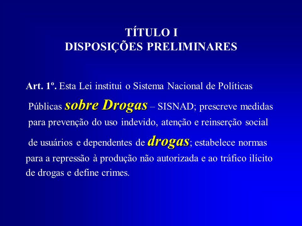 TÍTULO I DISPOSIÇÕES PRELIMINARES Art. 1º. Esta Lei institui o Sistema Nacional de Políticas sobre Drogas Públicas sobre Drogas – SISNAD; prescreve me
