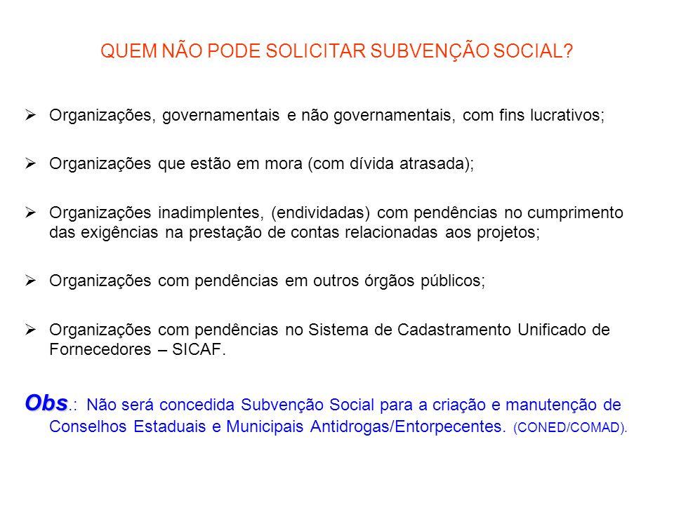 QUEM NÃO PODE SOLICITAR SUBVENÇÃO SOCIAL? Organizações, governamentais e não governamentais, com fins lucrativos; Organizações que estão em mora (com
