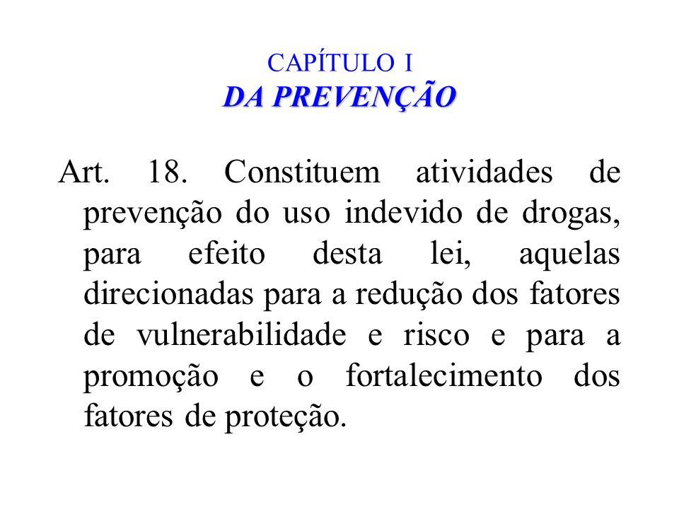 DA PREVENÇÃO CAPÍTULO I DA PREVENÇÃO Art. 18. Constituem atividades de prevenção do uso indevido de drogas, para efeito desta lei, aquelas direcionada