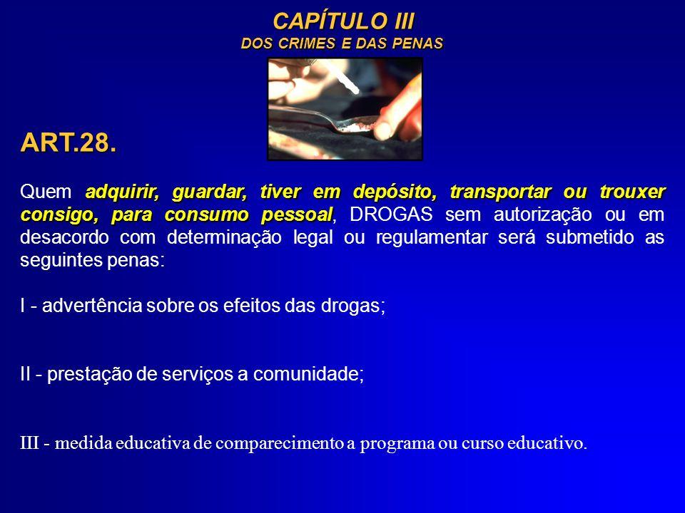 CAPÍTULO III DOS CRIMES E DAS PENAS ART.28. adquirir, guardar, tiver em depósito, transportar ou trouxer consigo, para consumo pessoal Quem adquirir,
