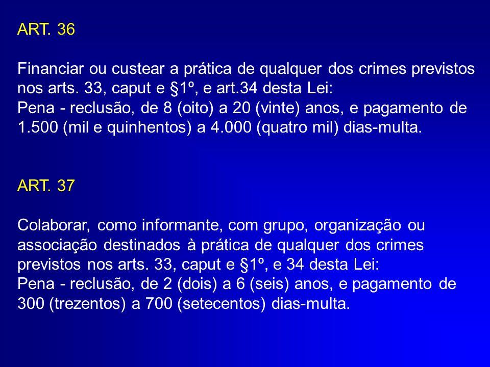 ART. 36 Financiar ou custear a prática de qualquer dos crimes previstos nos arts. 33, caput e §1º, e art.34 desta Lei: Pena - reclusão, de 8 (oito) a