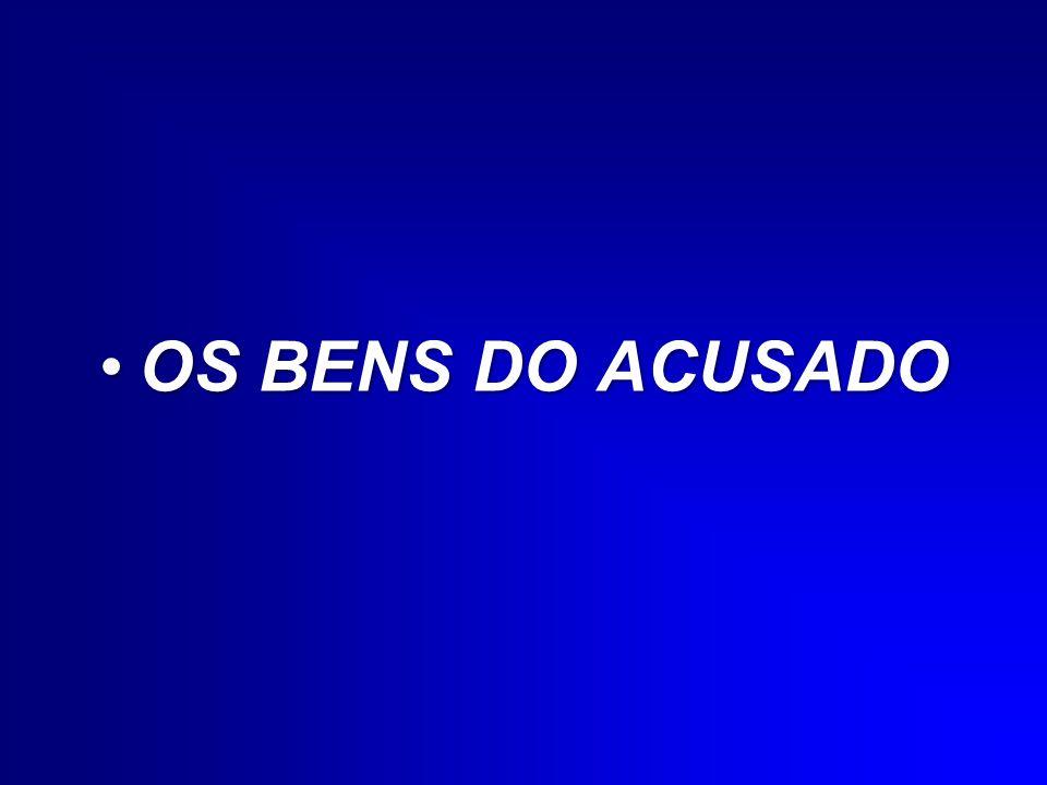 OS BENS DO ACUSADOOS BENS DO ACUSADO