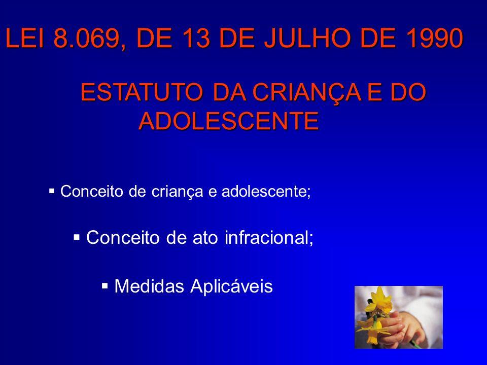 LEI 8.069, DE 13 DE JULHO DE 1990 ESTATUTO DA CRIANÇA E DO ADOLESCENTE Conceito de criança e adolescente; Conceito de ato infracional; Medidas Aplicáv