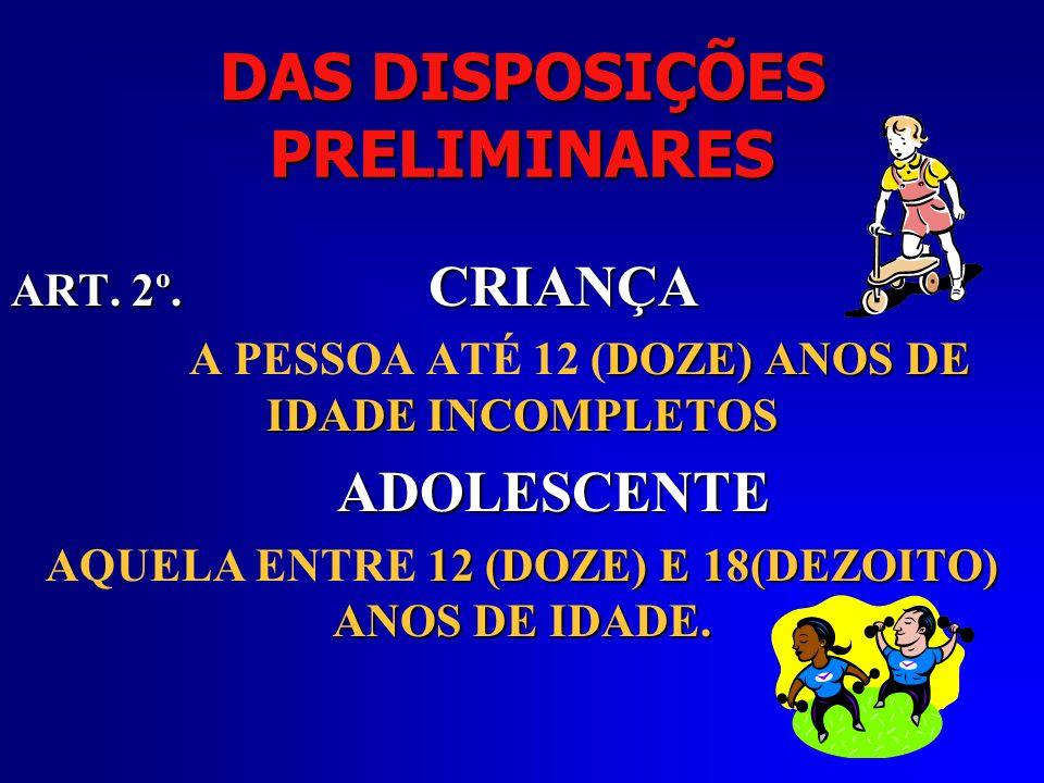 DAS DISPOSIÇÕES PRELIMINARES ART. 2º. CRIANÇA DOZE) ANOS DE IDADE INCOMPLETOS A PESSOA ATÉ 12 (DOZE) ANOS DE IDADE INCOMPLETOS ADOLESCENTE 12 (DOZE) E