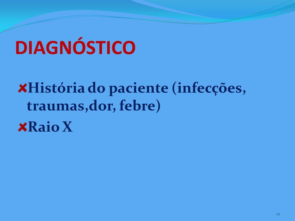 DIAGNÓSTICO História do paciente (infecções, traumas,dor, febre) Raio X 12